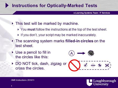 E-Learning Systems Team : IT Services OMR Instructions: 2010/11 1 Instructions for Optically-Marked Tests This test will be marked by machine. You must.