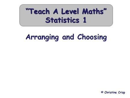 "Arranging and Choosing © Christine Crisp ""Teach A Level Maths"" Statistics 1."