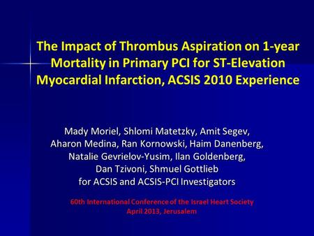 The Impact of Thrombus Aspiration on 1-year Mortality in Primary PCI for ST-Elevation Myocardial Infarction, ACSIS 2010 Experience Mady Moriel, Shlomi.