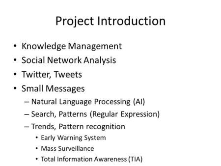 Project Introduction Knowledge Management Social Network Analysis Twitter, Tweets Small Messages – Natural Language Processing (AI) – Search, Patterns.