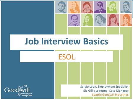 Job Interview Basics ESOL Sergio Leon, Employment Specialist Gia Gillis Ledesma, Case Manager Seattle Goodwill Industries.