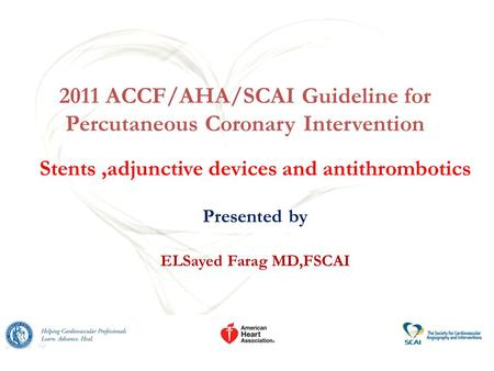 2011 ACCF/AHA/SCAI Guideline for Percutaneous Coronary Intervention Stents,adjunctive devices and antithrombotics Presented by ELSayed Farag MD,FSCAI.