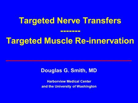Targeted Nerve Transfers ------- Targeted Muscle Re-innervation Douglas G. Smith, MD Harborview Medical Center and the University of Washington.