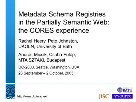 Metadata Schema Registries in the Partially Semantic Web: the CORES experience Rachel Heery, Pete Johnston, UKOLN, University of.