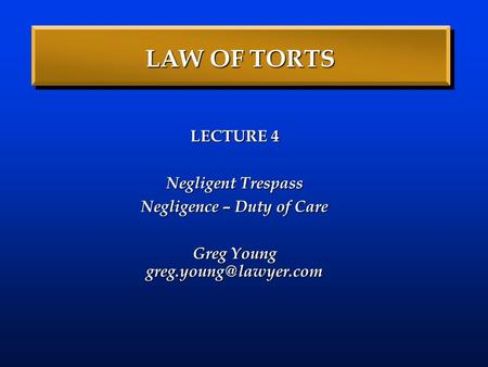 LAW OF TORTS LECTURE 4 Negligent Trespass Negligence – Duty of Care Greg Young