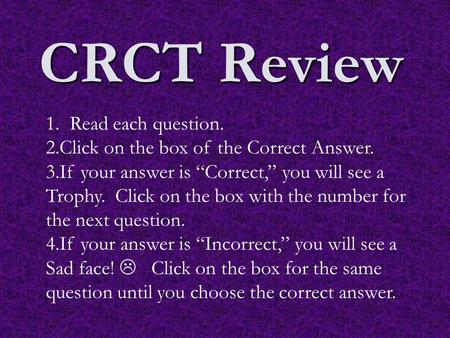 "CRCT Review 1. Read each question. 2.Click on the box of the Correct Answer. 3.If your answer is ""Correct,"" you will see a Trophy. Click on the box with."