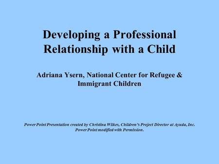 Developing a Professional Relationship with a Child Adriana Ysern, National Center for Refugee & Immigrant Children Power Point Presentation created.