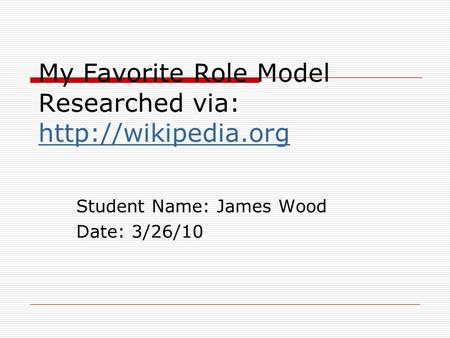 My Favorite Role Model Researched via:   Student Name: James Wood Date: 3/26/10.