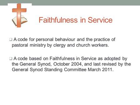 Faithfulness in Service  A code for personal behaviour and the practice of pastoral ministry by clergy and church workers.  A code based on Faithfulness.
