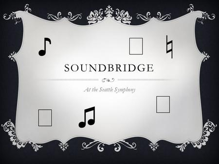 SOUNDBRIDGE At the Seattle Symphony ♪ ♭ ♬ ♫ ♩ ♮. SOUNDBRIDGE IS A COLLECTION OF WORKSHOPS, CLASSES, AND MUSICAL EXPERIENCES FOR STUDENTS AT THE SEATTLE.