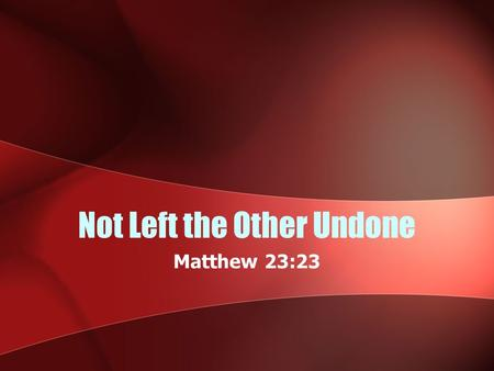"Not Left the Other Undone Matthew 23:23. Background Jesus rebuked the hypocrisy of the Pharisees (Mt. 23:23-24; Luke 11:42) They focused on the ""light"""