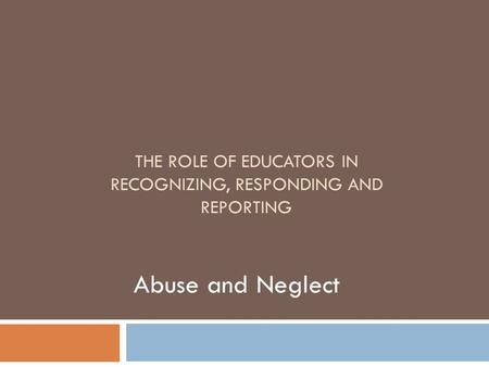 THE ROLE OF EDUCATORS IN RECOGNIZING, RESPONDING AND REPORTING Abuse and Neglect.