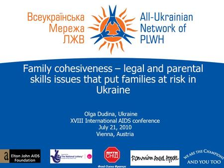 Family cohesiveness – legal and parental skills issues that put families at risk in Ukraine Olga Dudina, Ukraine XVIII International AIDS conference July.