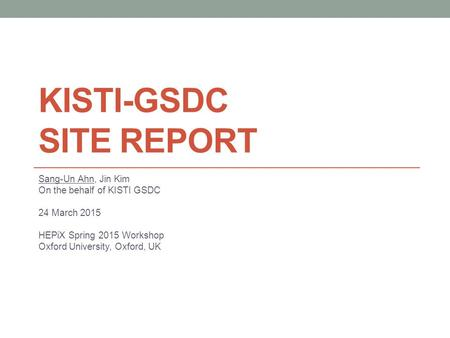 KISTI-GSDC SITE REPORT Sang-Un Ahn, Jin Kim On the behalf of KISTI GSDC 24 March 2015 HEPiX Spring 2015 Workshop Oxford University, Oxford, UK.