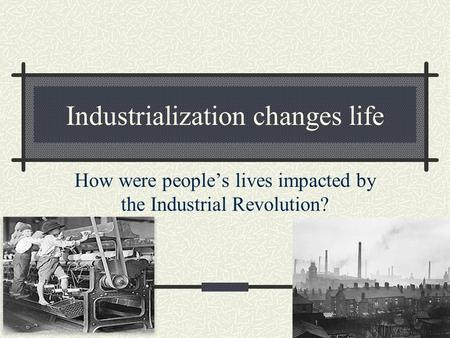 Industrialization changes life How were people's lives impacted by the Industrial Revolution?