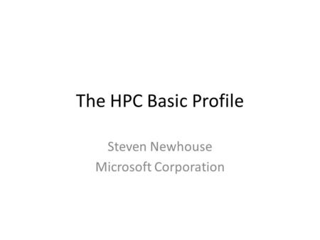 The HPC Basic Profile Steven Newhouse Microsoft Corporation.