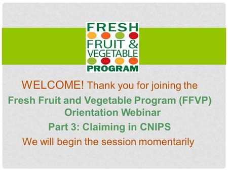 WELCOME! Thank you for joining the Fresh Fruit and Vegetable Program (FFVP) Orientation Webinar Part 3: Claiming in CNIPS We will begin the session momentarily.