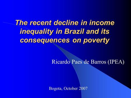 The recent decline in income inequality in Brazil and its consequences on poverty Ricardo Paes de Barros (IPEA) Bogota, October 2007.