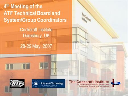 4 th Meeting of the ATF Technical Board and System/Group Coordinators Cockcroft Institute Daresbury, UK 28-29 May, 2007.
