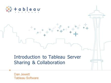 Introduction to Tableau Server Sharing & Collaboration Dan Jewett Tableau Software.