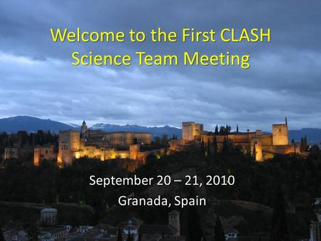 Welcome to the First CLASH Science Team Meeting September 20 – 21, 2010 Granada, Spain.