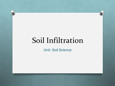 Soil Infiltration Unit: Soil Science. Objectives O Define: infiltration rate, restrictive layers, soil aggregates, soil porosity, steady-state infiltration.