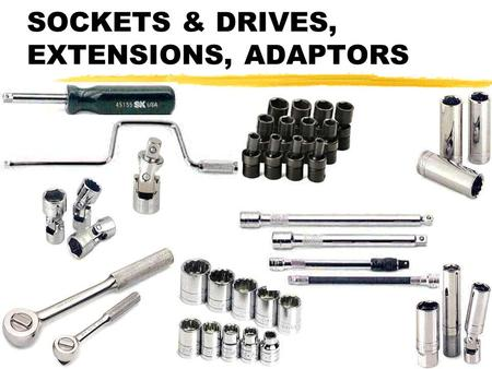 SOCKETS & DRIVES, EXTENSIONS, ADAPTORS SOCKET DRIVES zMOST EFFICIENT WAY TO TURN MOST NUTS OR BOLTS, IF YOU CAN MAKE IT FIT, IS WITH A SOCKET AND IT'S.