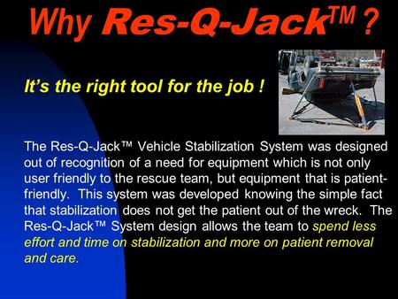 Why Res-Q-Jack TM ? It's the right tool for the job ! The Res-Q-Jack™ Vehicle Stabilization System was designed out of recognition of a need for equipment.