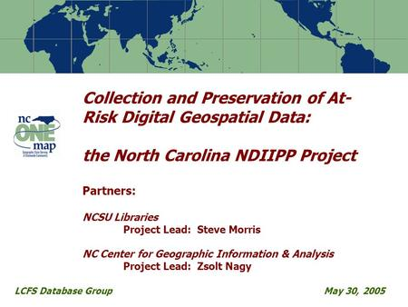 Collection and Preservation of At- Risk Digital Geospatial Data: the North Carolina NDIIPP Project Partners: NCSU Libraries Project Lead: Steve Morris.