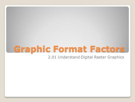 Graphic Format Factors 2.01 Understand Digital Raster Graphics.