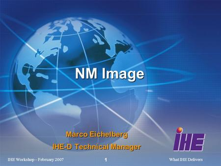 IHE Workshop – February 2007What IHE Delivers 1 Marco Eichelberg IHE-D Technical Manager NM Image.