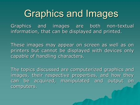 Graphics and Images Graphics and images are both non-textual information, that can be displayed and printed. These images may appear on screen as well.