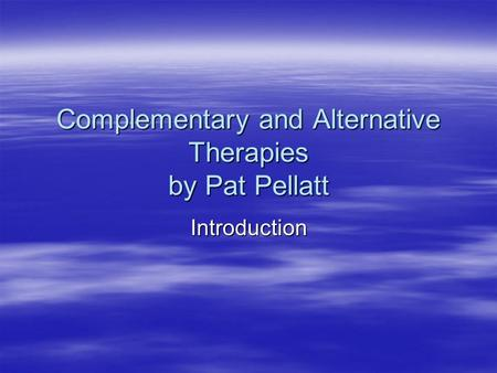 Complementary and Alternative Therapies by Pat Pellatt Introduction.