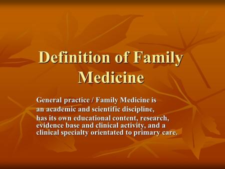Definition of Family Medicine General practice / Family Medicine is an academic and scientific discipline, has its own educational content, research, evidence.