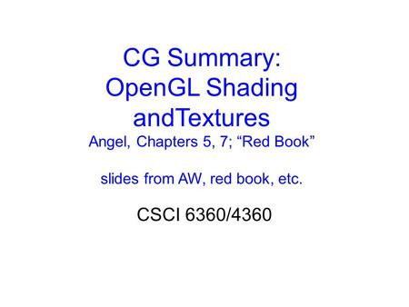 "CG Summary: OpenGL Shading andTextures Angel, Chapters 5, 7; ""Red Book"" slides from AW, red book, etc. CSCI 6360/4360."