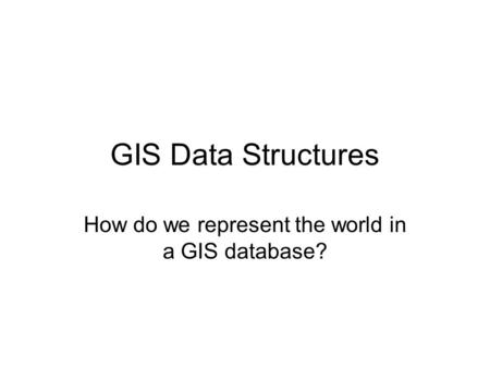 GIS Data Structures How do we represent the world in a GIS database?
