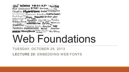 Web Foundations TUESDAY, OCTOBER 29, 2013 LECTURE 20: EMBEDDING WEB FONTS.
