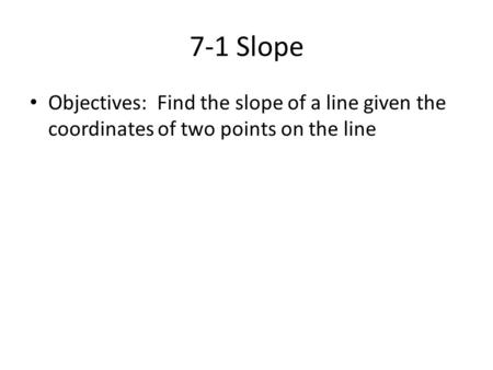 7-1 Slope Objectives: Find the slope of a line given the coordinates of two points on the line.