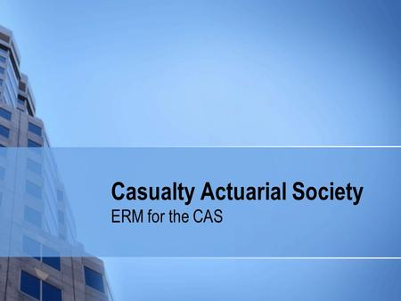 Casualty Actuarial Society ERM for the CAS. Centennial Goal The CAS will be recognized globally as a leading resource in educating casualty actuaries.