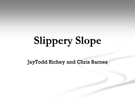 Slippery Slope JayTodd Richey and Chris Barnes. Slippery Slope Slippery Slope- a fallacy in which a person asserts that some event must inevitably follow.