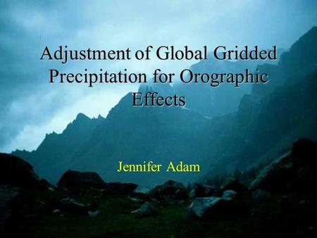 Adjustment of Global Gridded Precipitation for Orographic Effects Jennifer Adam.