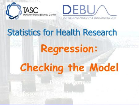 Regression: Checking the Model Peter T. Donnan Professor of Epidemiology and Biostatistics Statistics for Health Research.