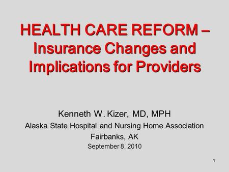 1 HEALTH CARE REFORM – Insurance Changes and Implications for Providers Kenneth W. Kizer, MD, MPH Alaska State Hospital and Nursing Home Association Fairbanks,