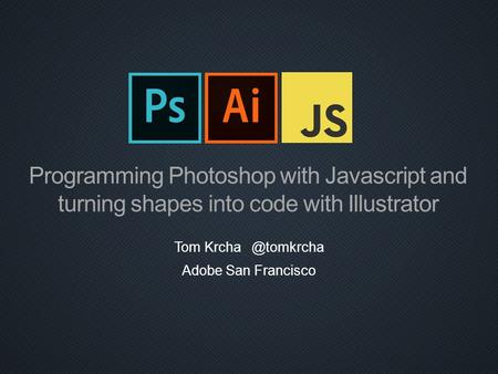 Programming Photoshop with Javascript and turning shapes into code with Illustrator Tom Krcha @tomkrcha Adobe San Francisco.