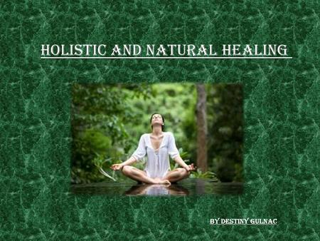 Holistic and Natural Healing By Destiny Gulnac. What is Holistic/Natural Healing?? As medical science has advanced through the year's one thing has remained.