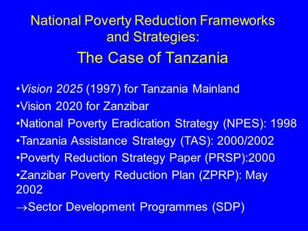 National Poverty Reduction Frameworks and Strategies: The Case of Tanzania Vision 2025 (1997) for Tanzania Mainland Vision 2020 for Zanzibar National Poverty.