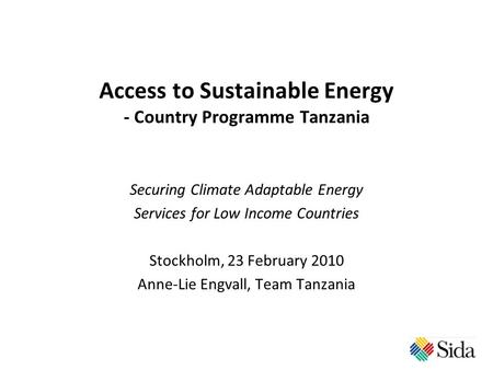 Access to Sustainable Energy - Country Programme Tanzania Securing Climate Adaptable Energy Services for Low Income Countries Stockholm, 23 February 2010.