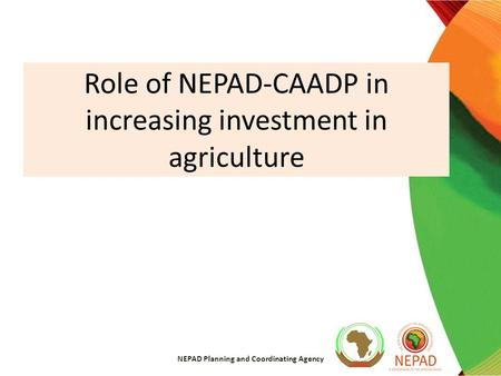 Role of NEPAD-CAADP in increasing investment in agriculture NEPAD Planning and Coordinating Agency.