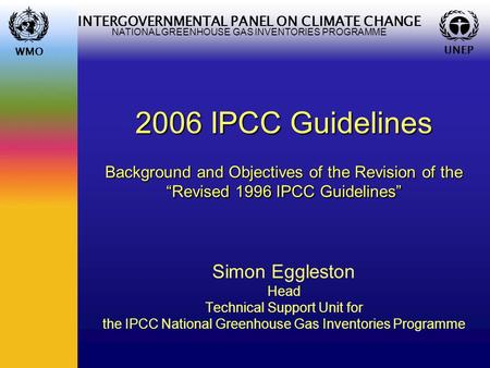 WMO UNEP INTERGOVERNMENTAL PANEL ON CLIMATE CHANGE NATIONAL GREENHOUSE GAS INVENTORIES PROGRAMME WMO UNEP 2006 IPCC Guidelines Background and Objectives.