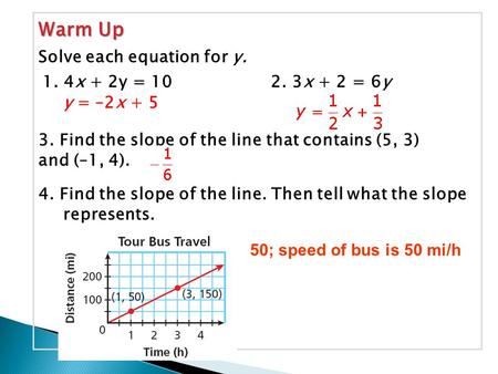 Warm Up 1. 4x + 2y = 102. 3x + 2 = 6y Solve each equation for y. y = –2x + 5 3. Find the slope of the line that contains (5, 3) and (–1, 4). 4. Find the.